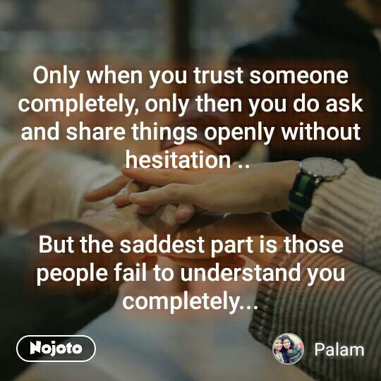 Only when you trust someone completely, only then you do ask and share things openly without hesitation ..    But the saddest part is those people fail to understand you completely...