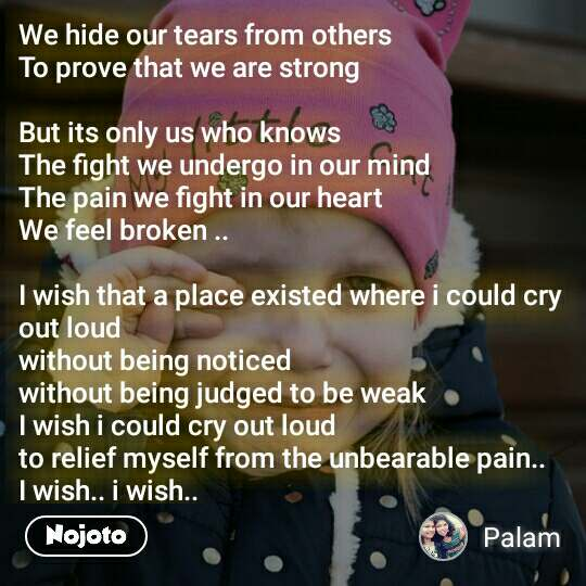 We hide our tears from others To prove that we are strong   But its only us who knows The fight we undergo in our mind The pain we fight in our heart We feel broken ..  I wish that a place existed where i could cry out loud  without being noticed without being judged to be weak I wish i could cry out loud  to relief myself from the unbearable pain..  I wish.. i wish..