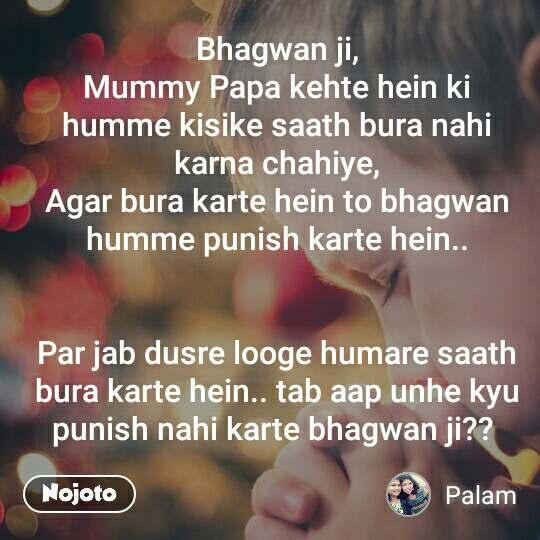 Bhagwan ji, Mummy Papa kehte hein ki humme kisike saath bura nahi karna chahiye, Agar bura karte hein to bhagwan humme punish karte hein..   Par jab dusre looge humare saath bura karte hein.. tab aap unhe kyu punish nahi karte bhagwan ji??