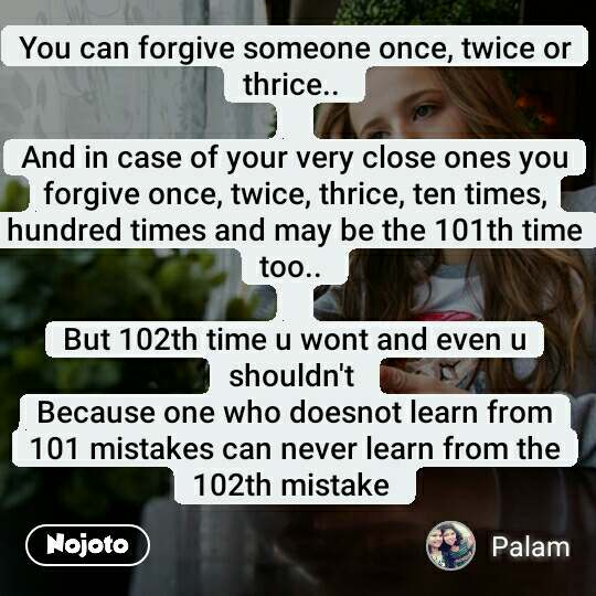 You can forgive someone once, twice or thrice..   And in case of your very close ones you forgive once, twice, thrice, ten times,hundred times and may be the 101th time too..   But 102th time u wont and even u shouldn't  Because one who doesnot learn from 101 mistakes can never learn from the 102th mistake