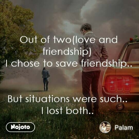Out of two(love and friendship)  I chose to save friendship..    But situations were such..  I lost both..