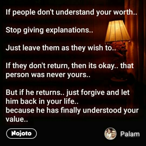 If people don't understand your worth..   Stop giving explanations..   Just leave them as they wish to..   If they don't return, then its okay.. that person was never yours..   But if he returns.. just forgive and let him back in your life..  because he has finally understood your value..