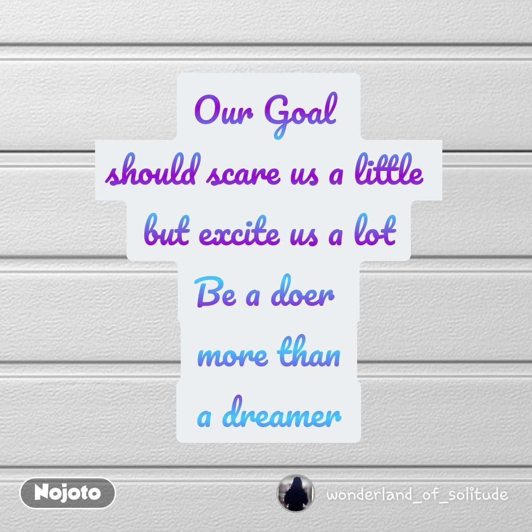 Our Goal  should scare us a little  but excite us a lot Be a doer  more than  a dreamer