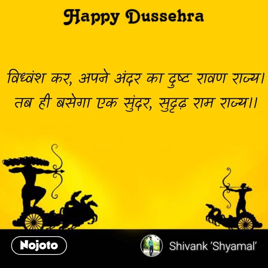 Happy Dussehra  विध्वंश कर, अपने अंदर का दुष्ट रावण राज्य। तब ही बसेगा एक सुंदर, सुदृढ़ राम राज्य।।