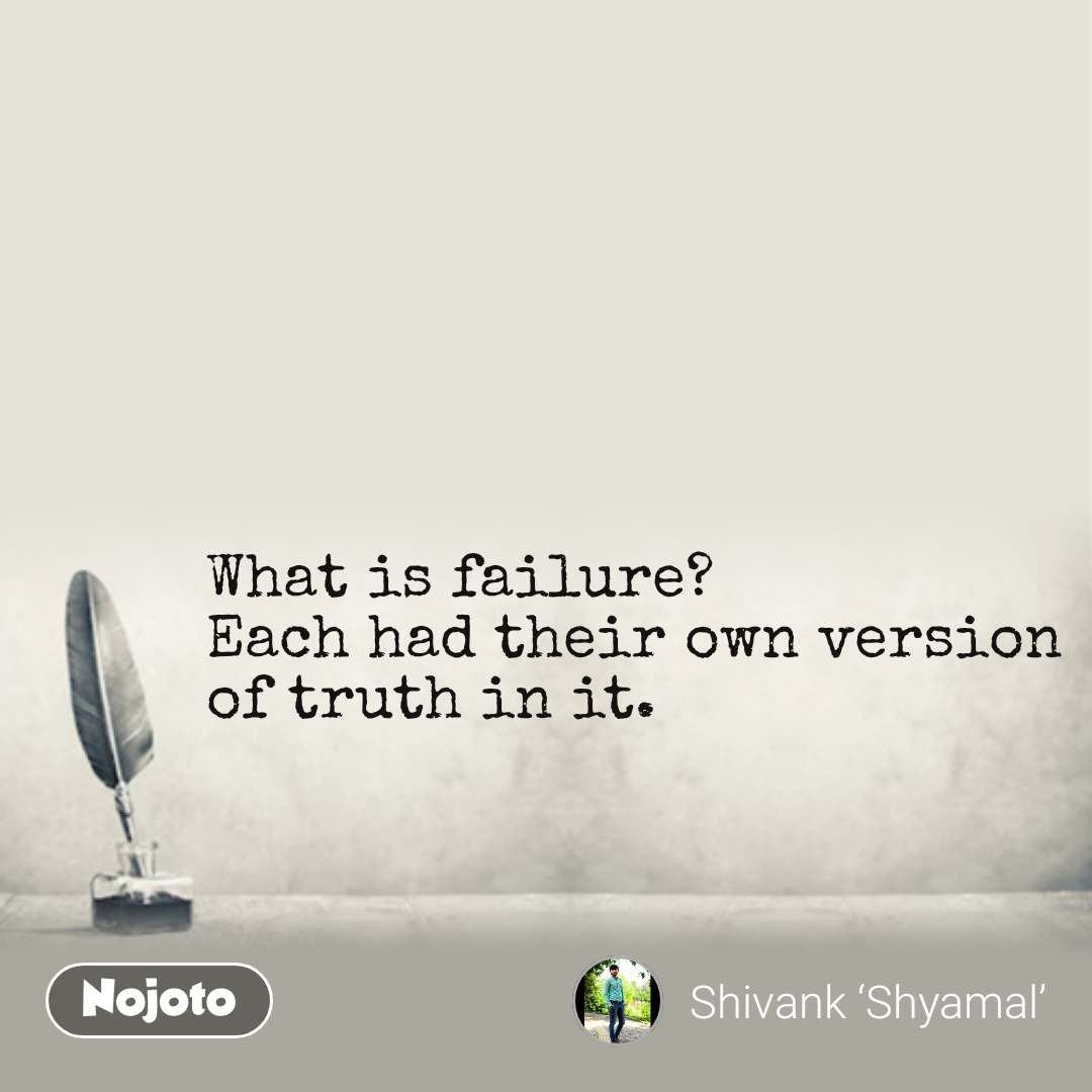 What is failure? Each had their own version of truth in it.