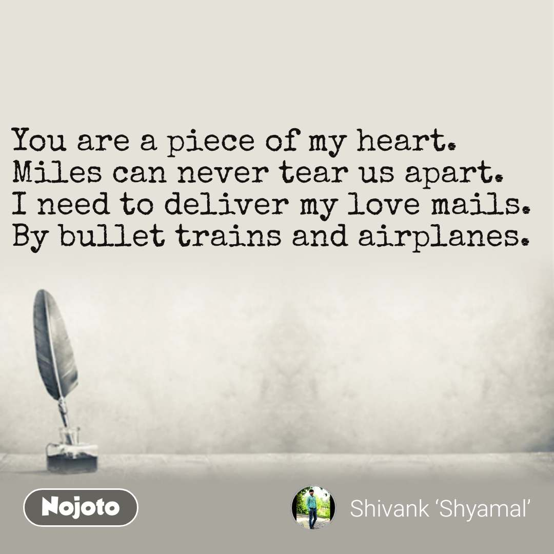You are a piece of my heart. Miles can never tear us apart. I need to deliver my love mails. By bullet trains and airplanes.