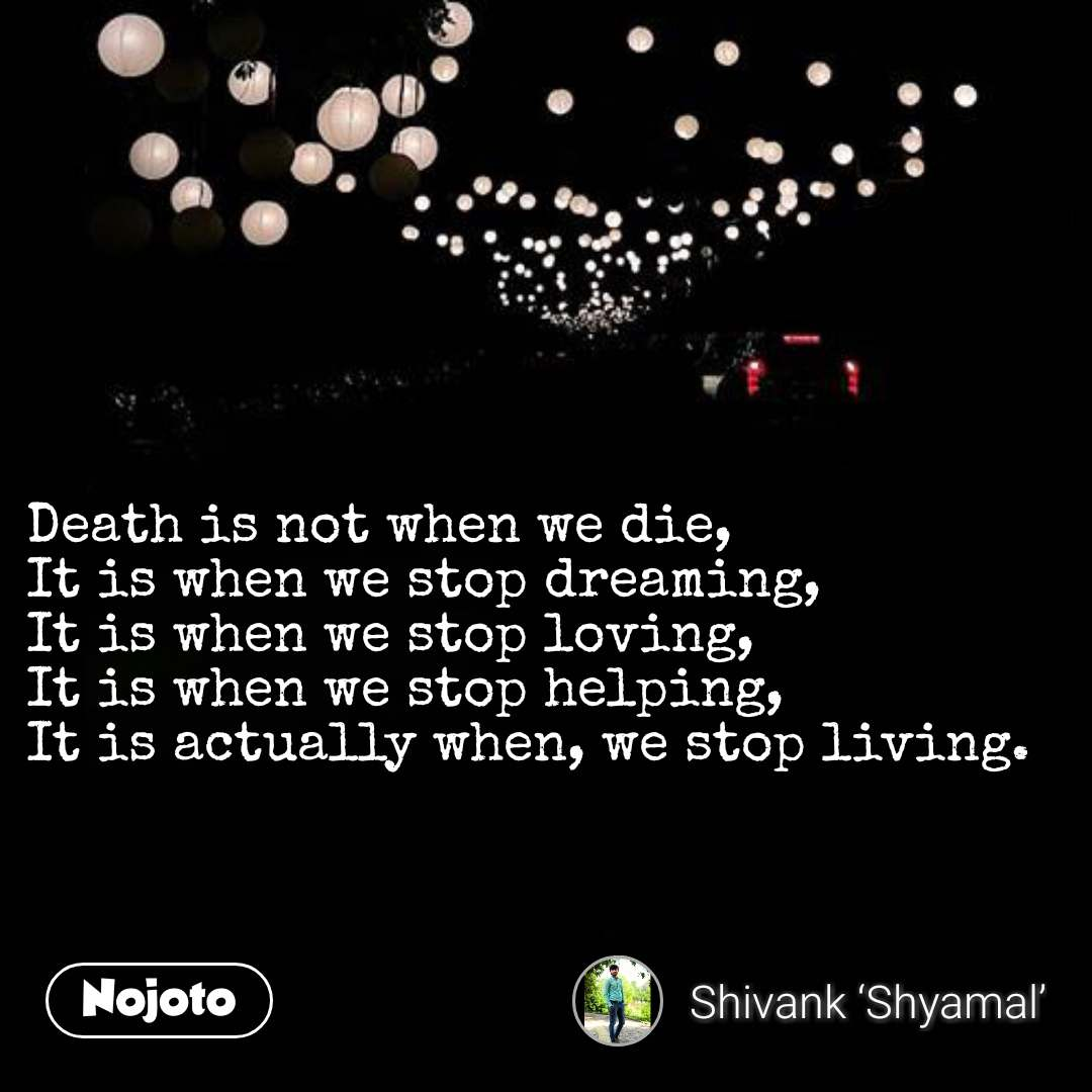 Death is not when we die, It is when we stop dreaming, It is when we stop loving, It is when we stop helping, It is actually when, we stop living. #NojotoQuote