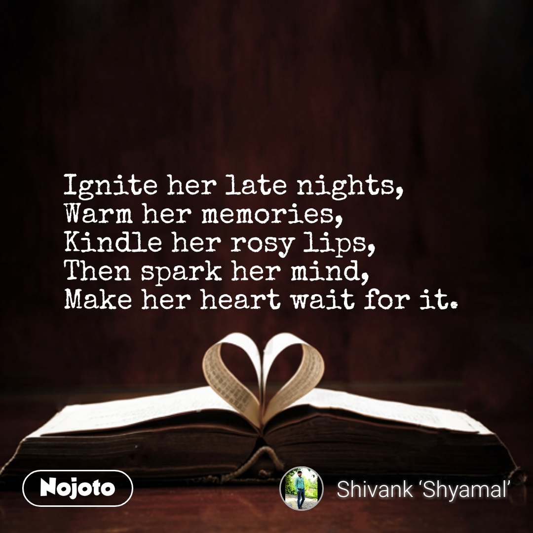 Ignite her late nights, Warm her memories, Kindle her rosy lips, Then spark her mind, Make her heart wait for it. #NojotoQuote