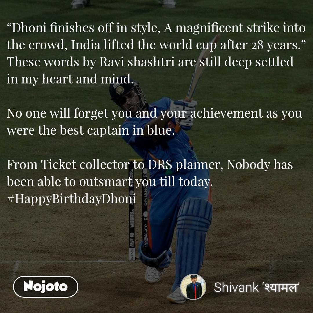"""Dhoni finishes off in style, A magnificent strike into the crowd, India lifted the world cup after 28 years."" These words by Ravi shashtri are still deep settled in my heart and mind.  No one will forget you and your achievement as you were the best captain in blue.  From Ticket collector to DRS planner, Nobody has been able to outsmart you till today. #HappyBirthdayDhoni"