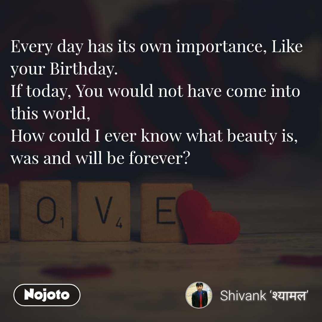 Every day has its own importance, Like your Birthday. If today, You would not have come into this world, How could I ever know what beauty is, was and will be forever?