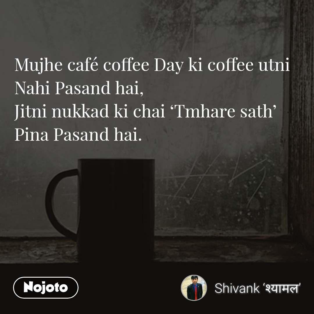 Mujhe café coffee Day ki coffee utni Nahi Pasand hai, Jitni nukkad ki chai 'Tmhare sath' Pina Pasand hai.
