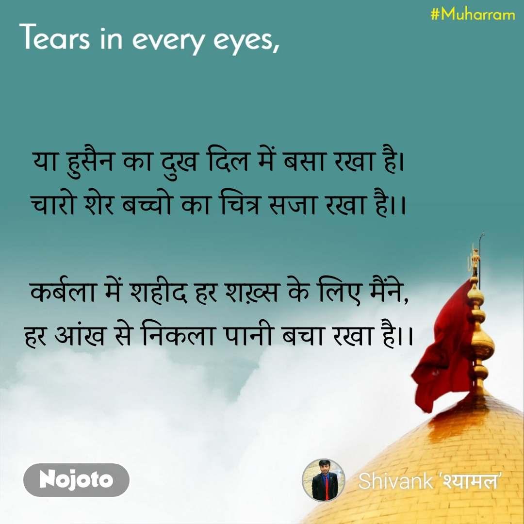 या हुसैन का दुख दिल में बसा रखा है। चारो शेर बच्चो का चित्र सजा रखा है।।  कर्बला में शहीद हर शख़्स के लिए मैंने, हर आंख से निकला पानी बचा रखा है।।