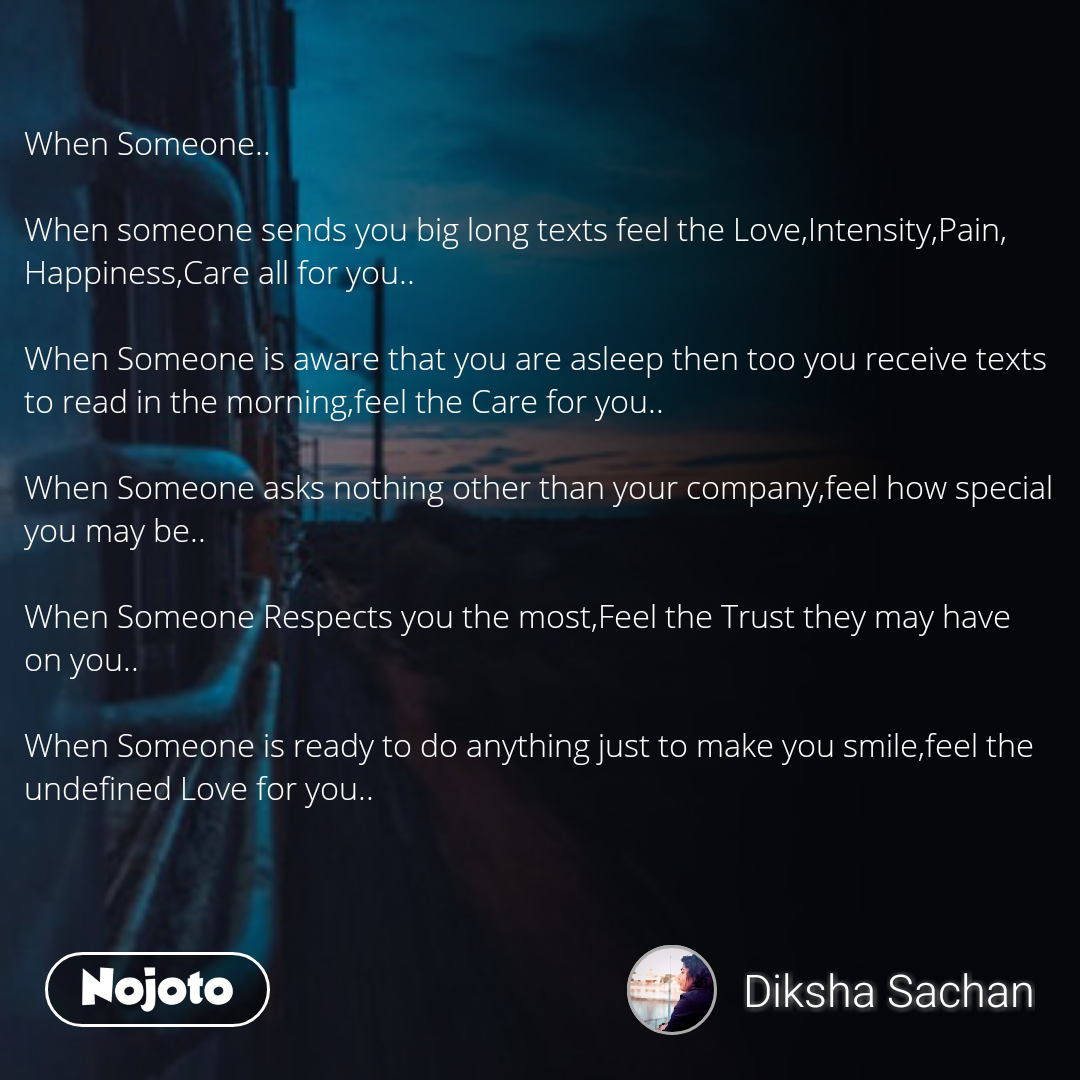 When Someone..  When someone sends you big long texts feel the Love,Intensity,Pain, Happiness,Care all for you..   When Someone is aware that you are asleep then too you receive texts to read in the morning,feel the Care for you..  When Someone asks nothing other than your company,feel how special you may be..  When Someone Respects you the most,Feel the Trust they may have on you..  When Someone is ready to do anything just to make you smile,feel the undefined Love for you..
