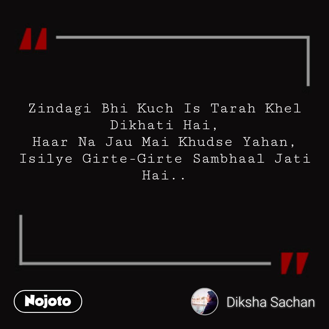 Zindagi Bhi Kuch Is Tarah Khel Dikhati Hai, Haar Na Jau Mai Khudse Yahan, Isilye Girte-Girte Sambhaal Jati Hai..