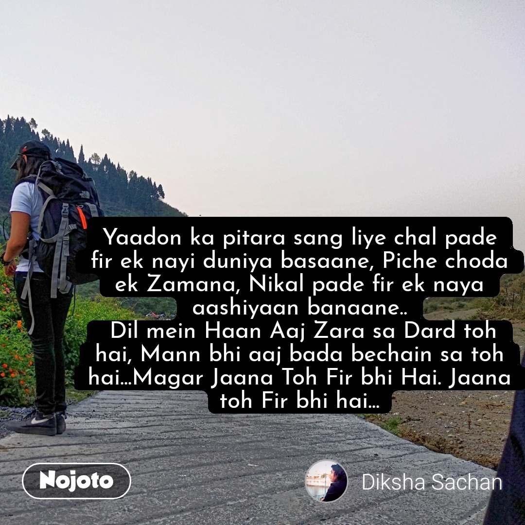 Yaadon ka pitara sang liye chal pade fir ek nayi duniya basaane, Piche choda ek Zamana, Nikal pade fir ek naya aashiyaan banaane..  Dil mein Haan Aaj Zara sa Dard toh hai, Mann bhi aaj bada bechain sa toh hai...Magar Jaana Toh Fir bhi Hai. Jaana toh Fir bhi hai...