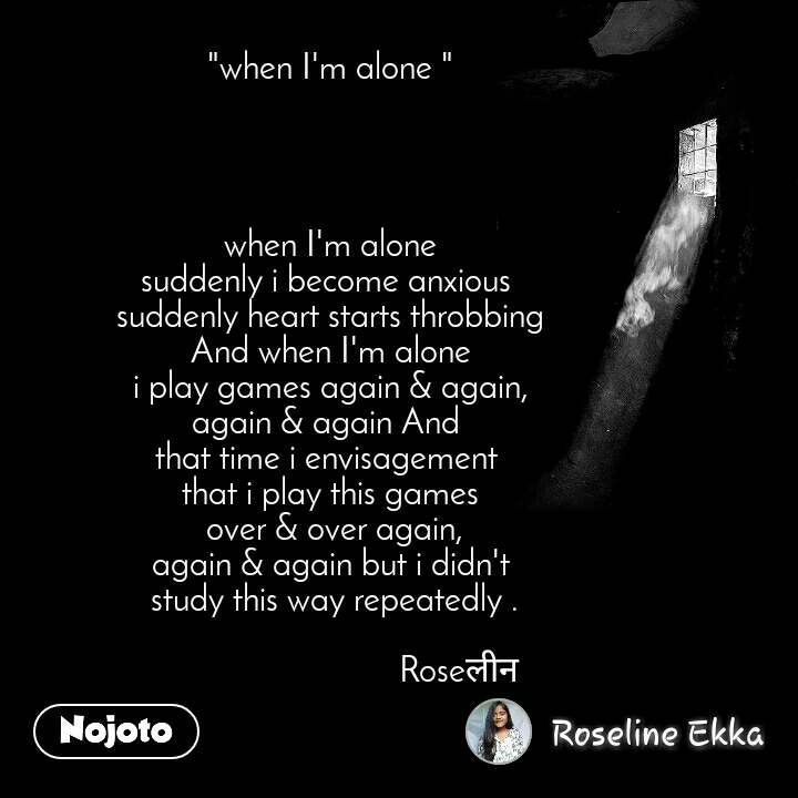 """""""when I'm alone """"     when I'm alone suddenly i become anxious  suddenly heart starts throbbing And when I'm alone i play games again & again, again & again And  that time i envisagement  that i play this games  over & over again, again & again but i didn't  study this way repeatedly .                                Roseलीन"""