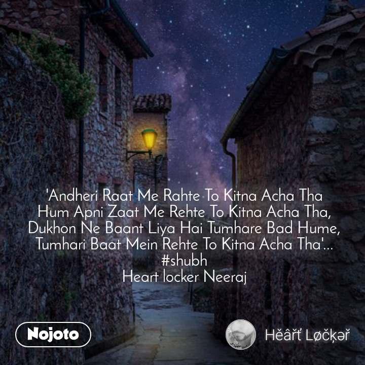 'Andheri Raat Me Rahte To Kitna Acha Tha Hum Apni Zaat Me Rehte To Kitna Acha Tha, Dukhon Ne Baant Liya Hai Tumhare Bad Hume, Tumhari Baat Mein Rehte To Kitna Acha Tha'... #shubh Heart locker Neeraj