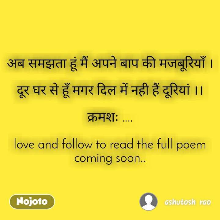 अब समझता हूं मैं अपने बाप की मजबूरियाँ ।  दूर घर से हूँ मगर दिल में नही हैं दूरियां ।।  क्रमशः ....  love and follow to read the full poem coming soon..