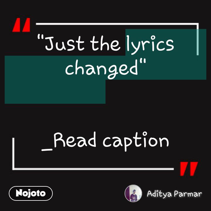 """Just the lyrics changed""   _Read caption"