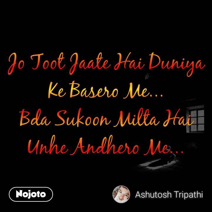 Jo Toot Jaate Hai Duniya Ke Basero Me... Bda Sukoon Milta Hai Unhe Andhero Me...