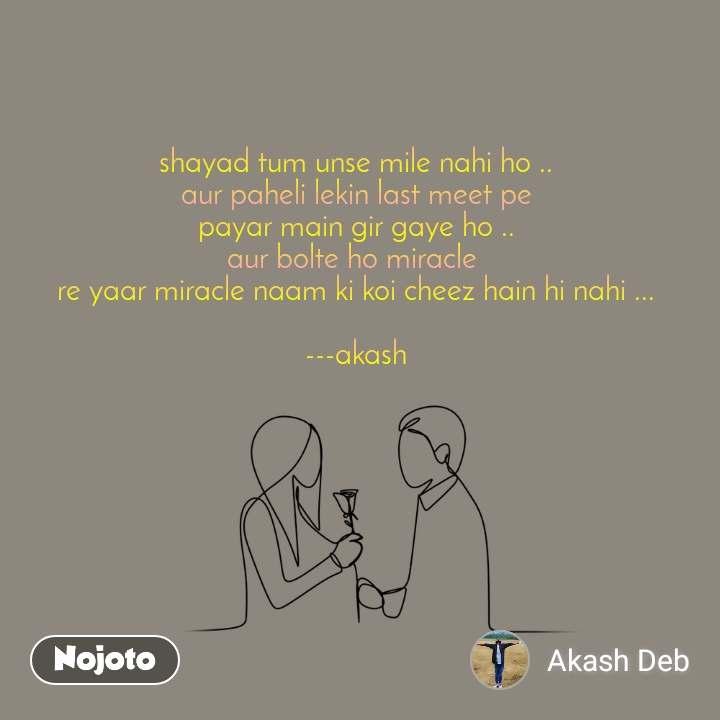 shayad tum unse mile nahi ho .. aur paheli lekin last meet pe payar main gir gaye ho .. aur bolte ho miracle  re yaar miracle naam ki koi cheez hain hi nahi ...  ---akash