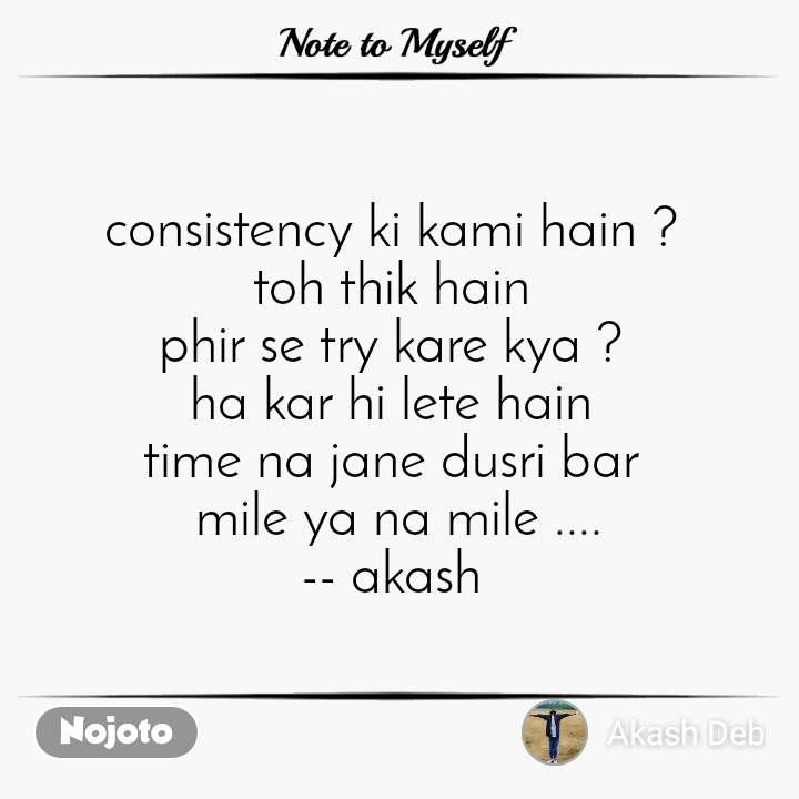 Note to Myself consistency ki kami hain ?  toh thik hain  phir se try kare kya ?  ha kar hi lete hain  time na jane dusri bar  mile ya na mile .... -- akash