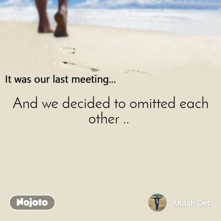 It was our last meeting And we decided to omitted each other ..