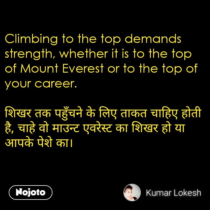 Climbing to the top demands strength, whether it is to the top of Mount Everest or to the top of your career.  शिखर तक पहुँचने के लिए ताकत चाहिए होती है, चाहे वो माउन्ट एवरेस्ट का शिखर हो या आपके पेशे का।