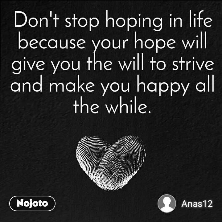 Don't stop hoping in life because your hope will give you the will to strive and make you happy all the while.