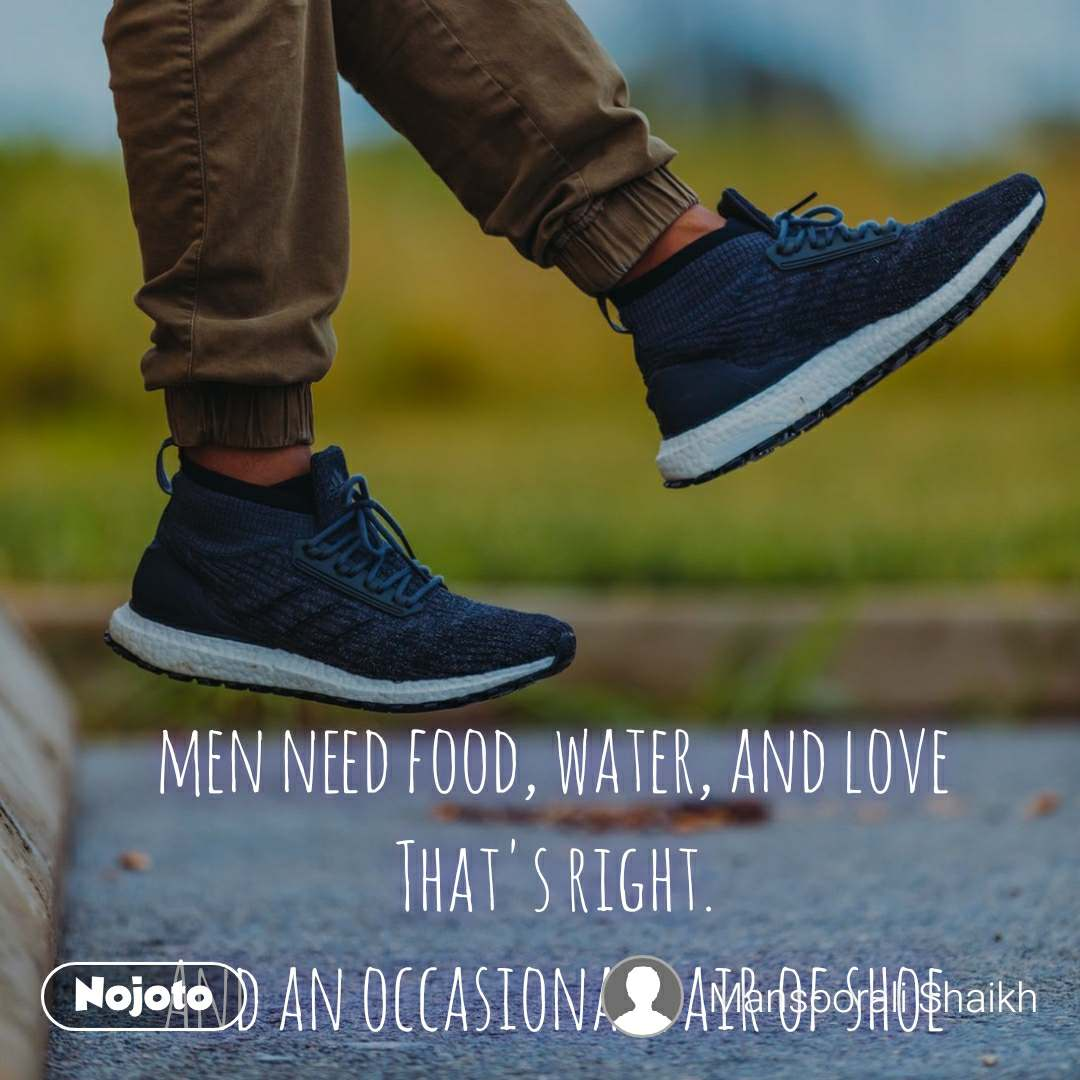 men need food, water, and love That's right. And an occasional pair of shoe