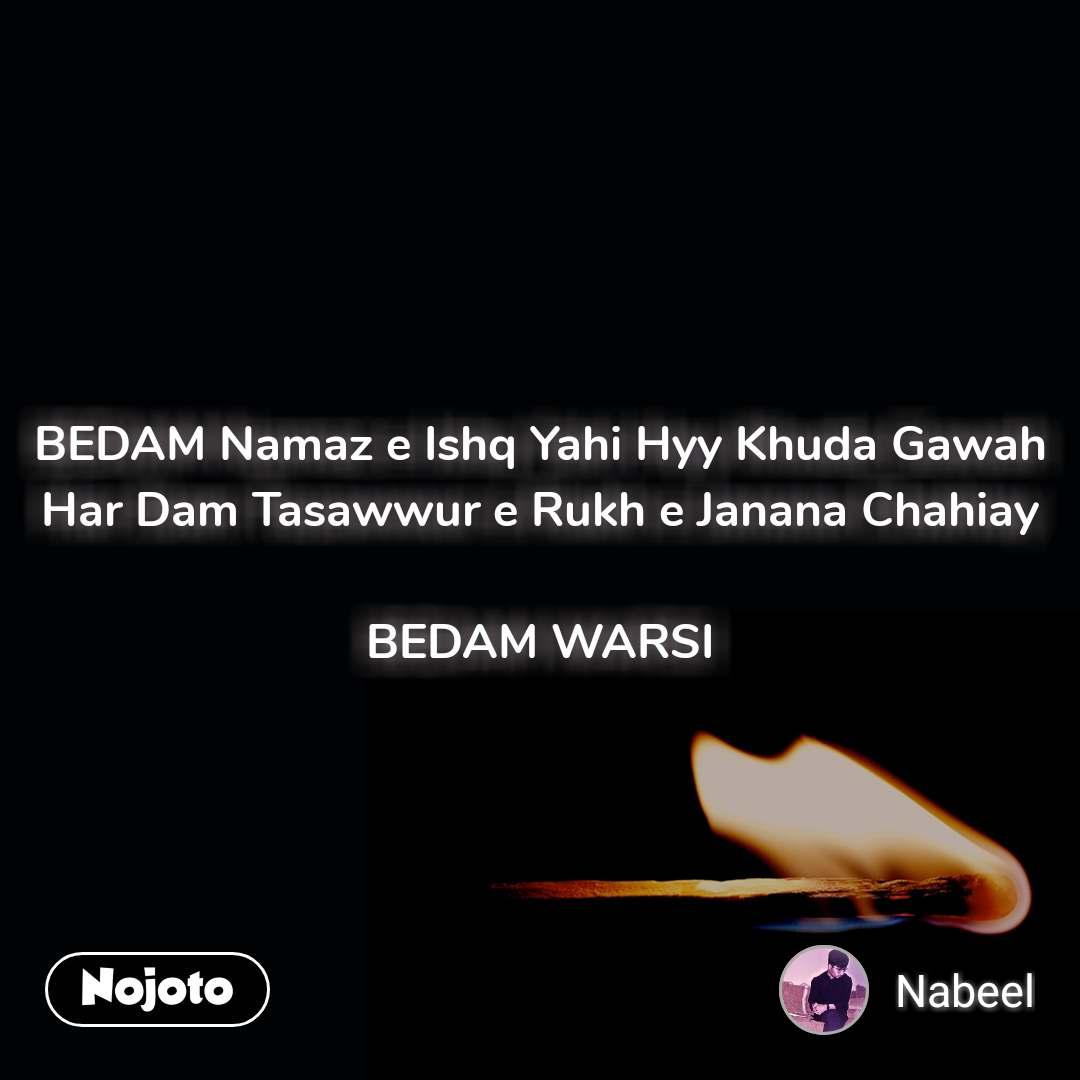 BEDAM Namaz e Ishq Yahi Hyy Khuda Gawah Har Dam Tasawwur e Rukh e Janana Chahiay  BEDAM WARSI
