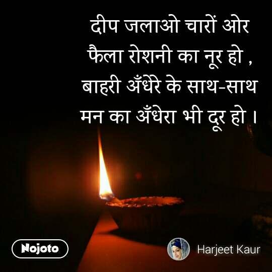 दीप जलाओ चारों ओर फैला रोशनी का नूर हो , बाहरी अँधेरे के साथ-साथ मन का अँधेरा भी दूर हो ।