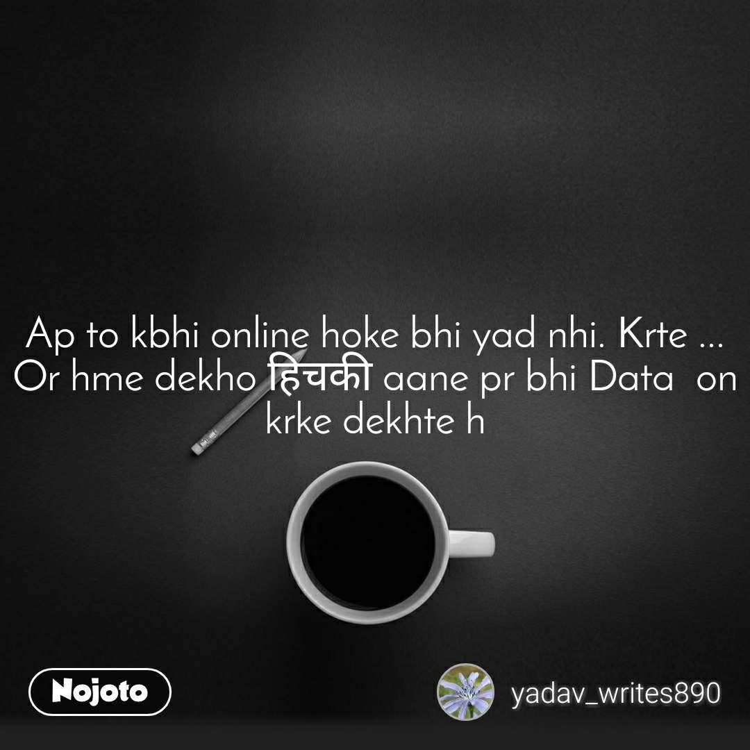 Ap to kbhi online hoke bhi yad nhi. Krte ... Or hme dekho हिचकी aane pr bhi Data  on krke dekhte h