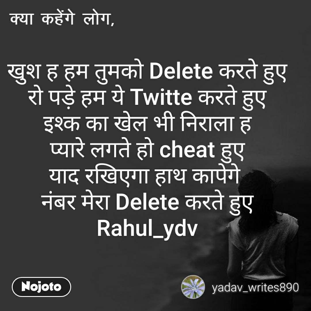 क्या कहेंगे लोग, खुश ह हम तुमको Delete करते हुए रो पड़े हम ये Twitte करते हुए इश्क का खेल भी निराला ह प्यारे लगते हो cheat हुए याद रखिएगा हाथ कापेगे  नंबर मेरा Delete करते हुए Rahul_ydv