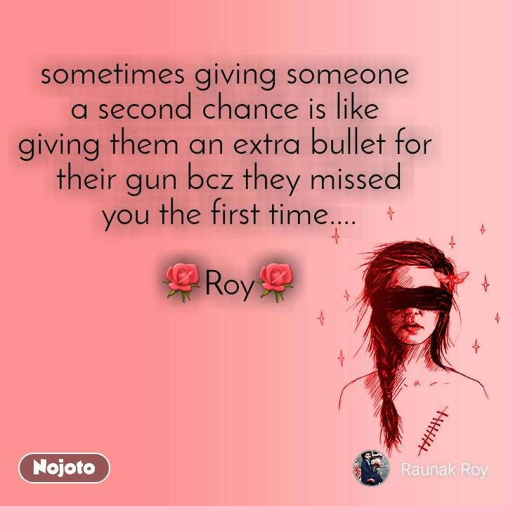 sometimes giving someone  a second chance is like  giving them an extra bullet for  their gun bcz they missed you the first time....  🌹Roy🌹