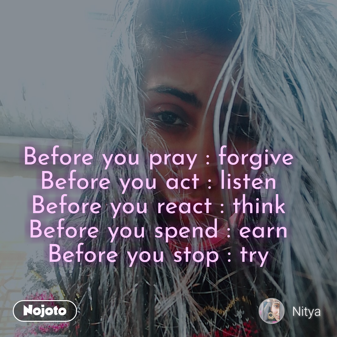 before you pray forgive before you act listen before you react
