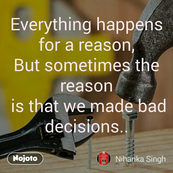 Everything happens for a reason, But sometimes the reason  is that we made bad decisions..