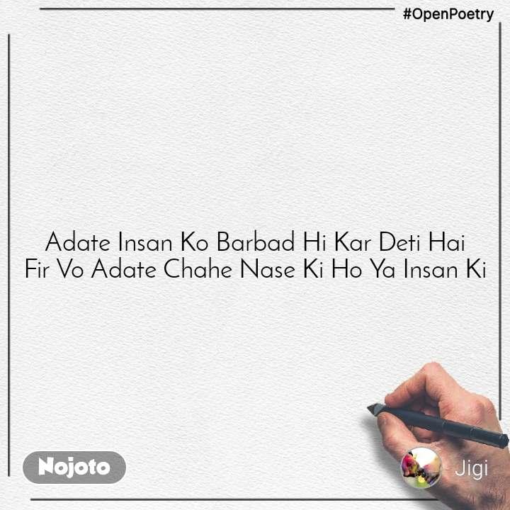 #OpenPoetry Adate Insan Ko Barbad Hi Kar Deti Hai Fir Vo Adate Chahe Nase Ki Ho Ya Insan Ki