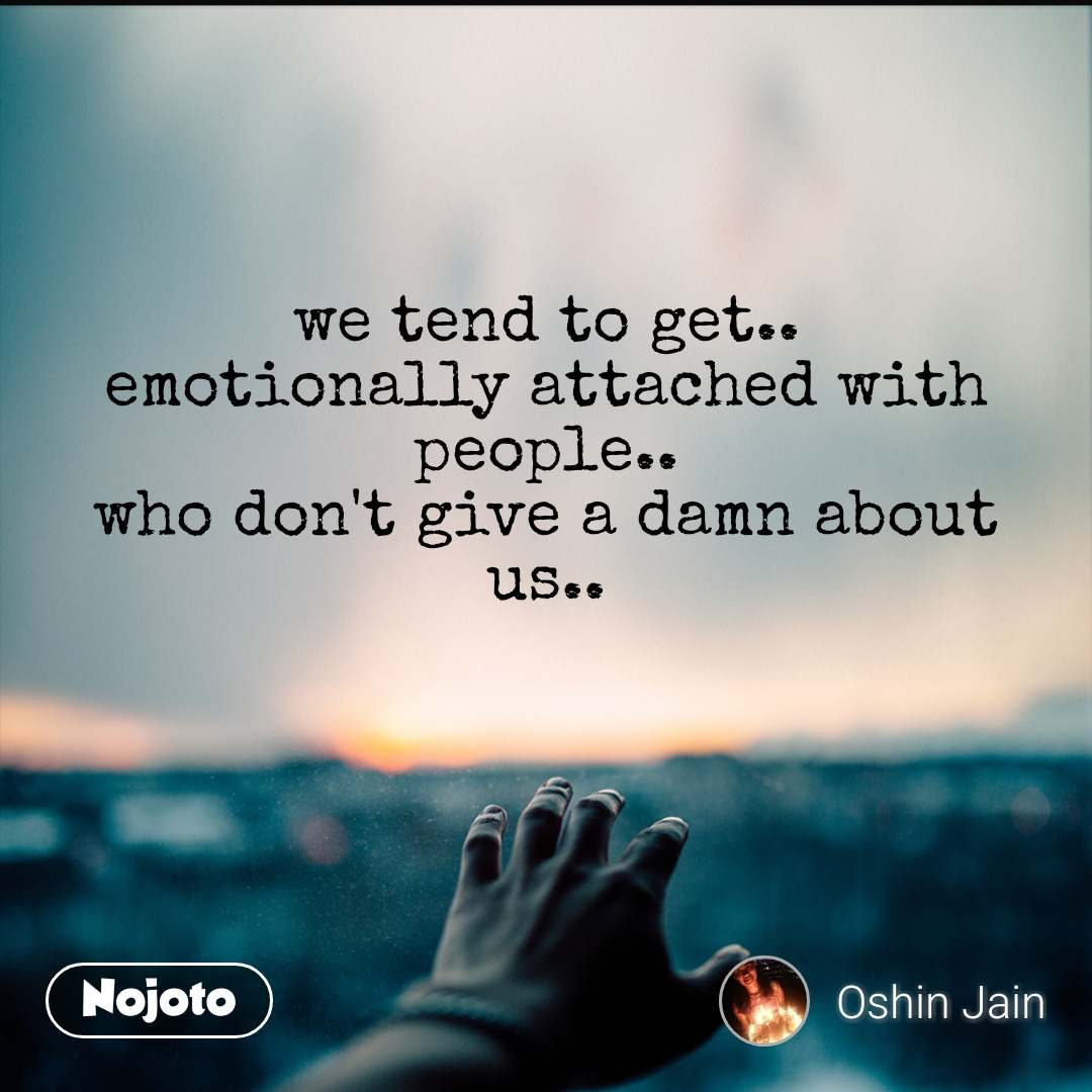 we tend to get.. emotionally attached with people.. who don't give a damn about us..