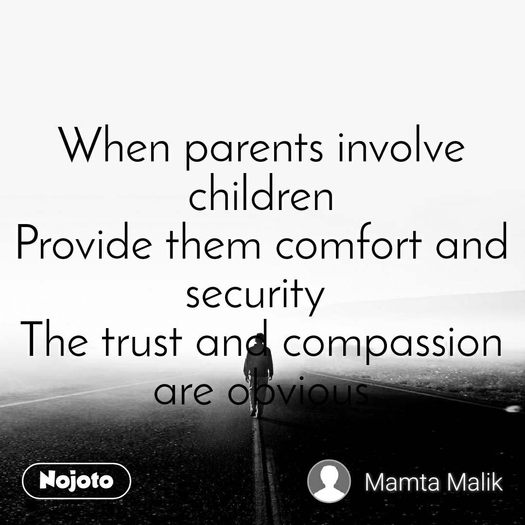 When parents involve children Provide them comfort and security  The trust and compassion are obvious