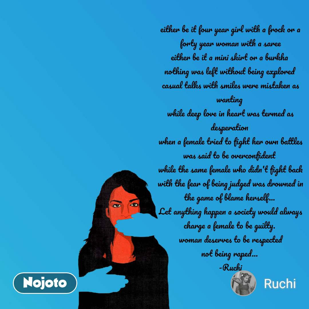 either be it four year girl with a frock or a forty year woman with a saree either be it a mini skirt or a burkha  nothing was left without being explored  casual talks with smiles were mistaken as wanting  while deep love in heart was termed as desperation  when a female tried to fight her own battles was said to be overconfident  while the same female who didn't fight back with the fear of being judged was drowned in the game of blame herself...  Let anything happen a society would always charge a female to be guilty.   woman deserves to be respected  not being raped...  -Ruchi