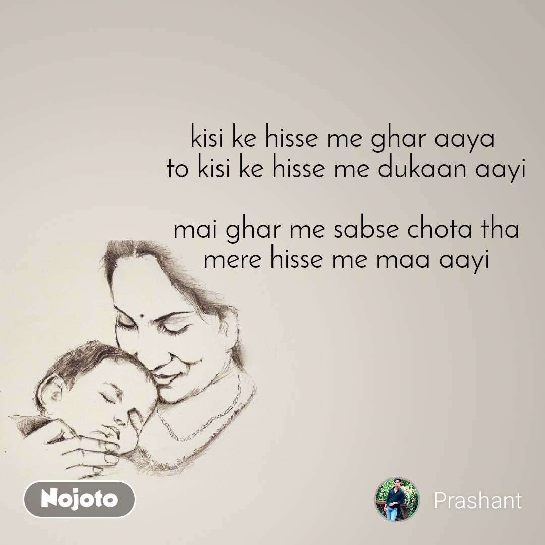 kisi ke hisse me ghar aaya  to kisi ke hisse me dukaan aayi  mai ghar me sabse chota tha mere hisse me maa aayi