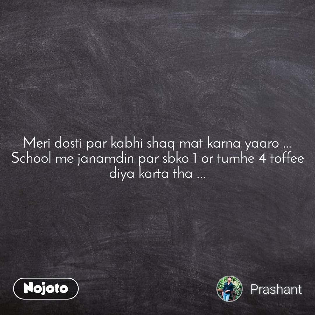 Meri dosti par kabhi shaq mat karna yaaro ... School me janamdin par sbko 1 or tumhe 4 toffee diya karta tha ...