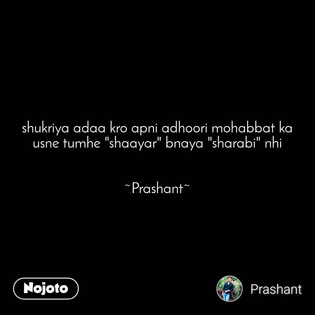 """shukriya adaa kro apni adhoori mohabbat ka usne tumhe """"shaayar"""" bnaya """"sharabi"""" nhi   ~Prashant~"""