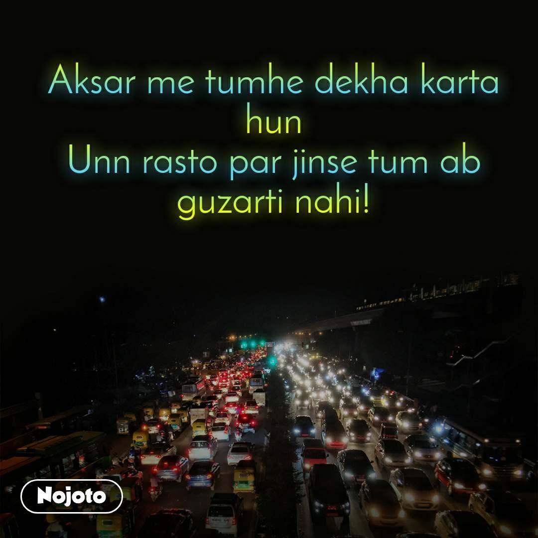 Aksar me tumhe dekha karta hun Unn rasto par jinse tum ab guzarti nahi!