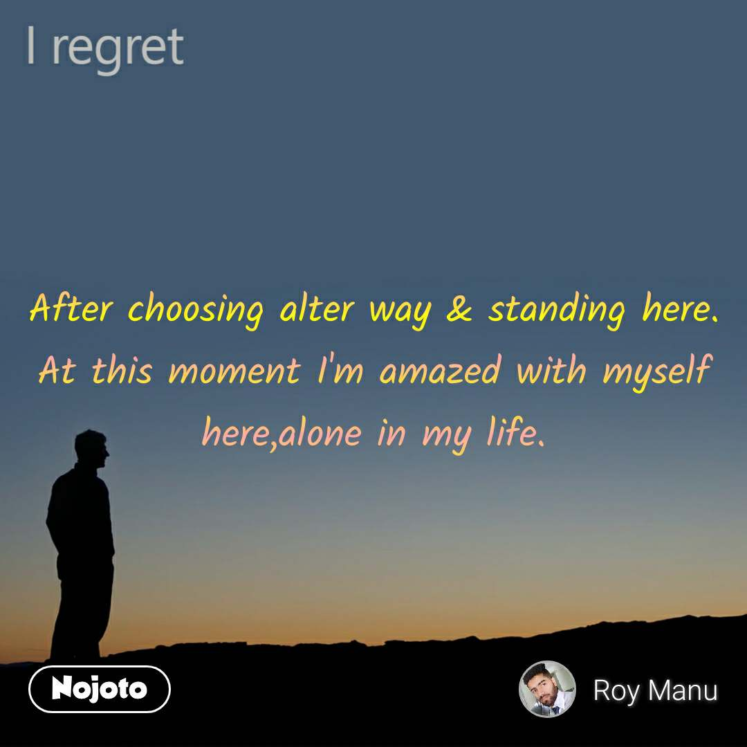 I regret After choosing alter way & standing here. At this moment I'm amazed with myself here,alone in my life.