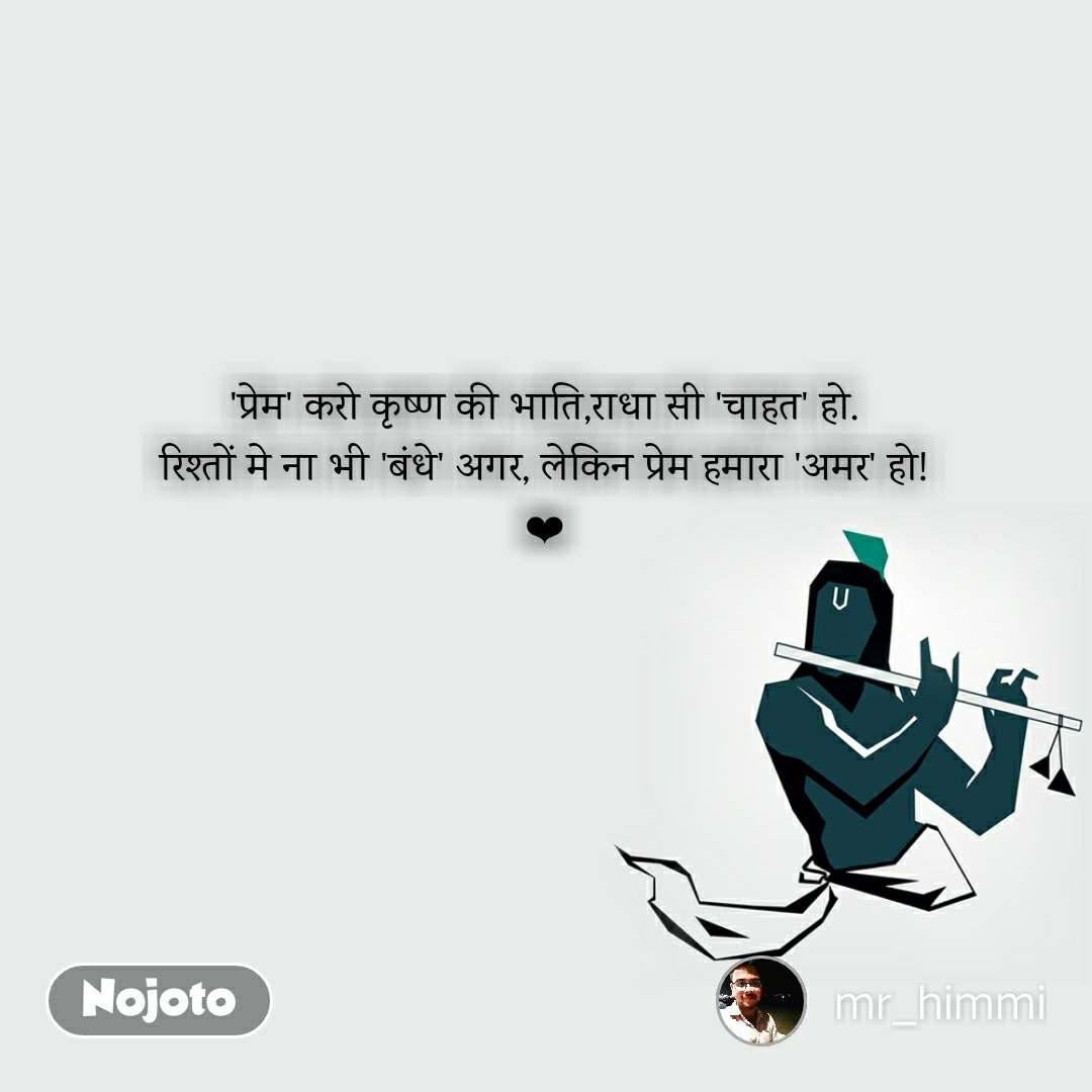 'प्रेम' करो कृष्ण की भाति,राधा सी 'चाहत' हो. रिश्तों मे ना भी 'बंधे' अगर, लेकिन प्रेम हमारा 'अमर' हो! ❤