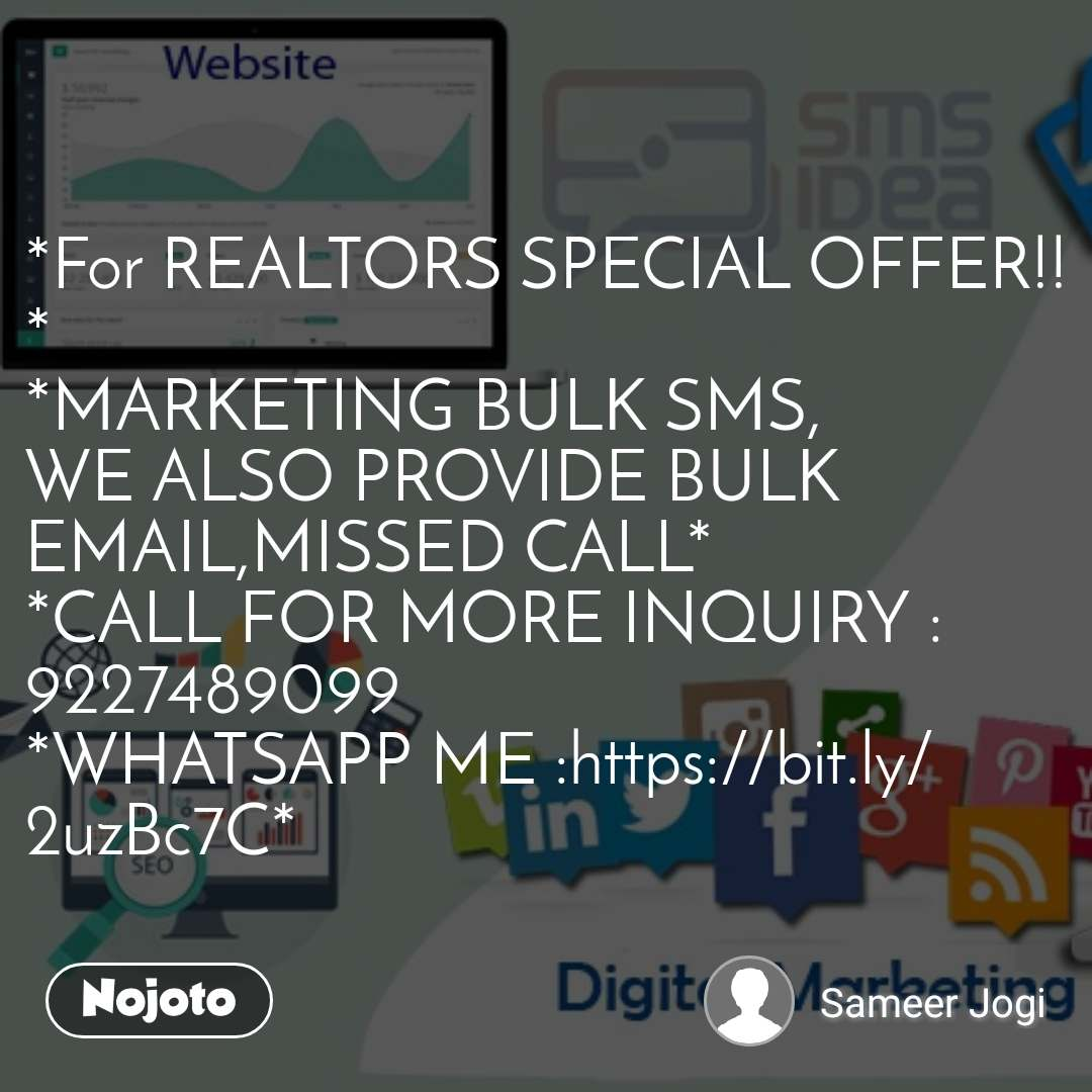 *For REALTORS SPECIAL OFFER!!* *MARKETING BULK SMS, WE ALSO PROVIDE BULK EMAIL,MISSED CALL* *CALL FOR MORE INQUIRY : 9227489099 *WHATSAPP ME :https://bit.ly/2uzBc7C*