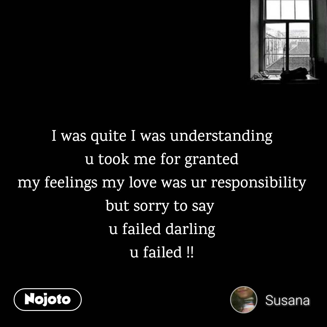 I was quite I was understanding u took me for granted my feelings my love was ur responsibility but sorry to say  u failed darling u failed !!