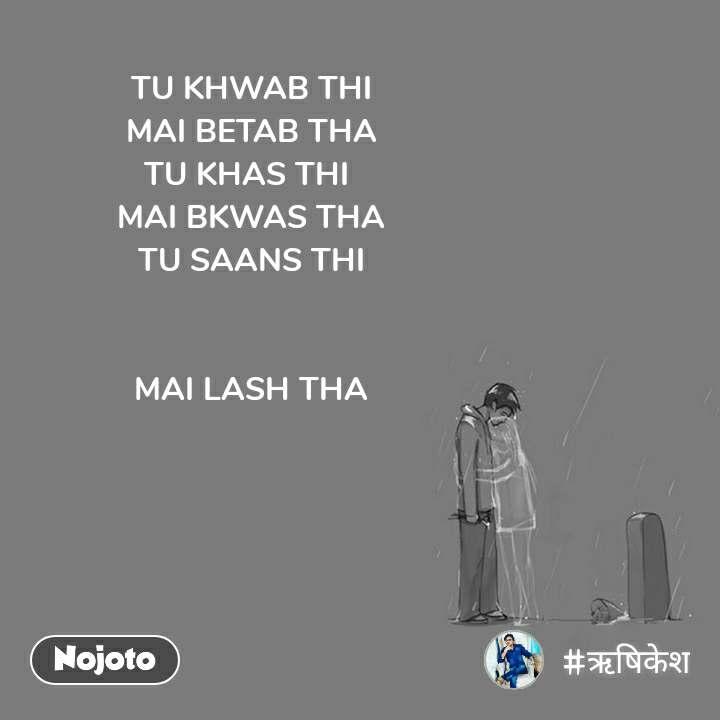TU KHWAB THI MAI BETAB THA TU KHAS THI  MAI BKWAS THA TU SAANS THI   MAI LASH THA